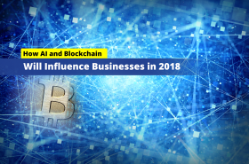 How AI and Blockchain Will Influence Businesses in 2018